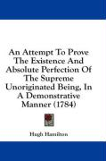 An Attempt to Prove the Existence and Absolute Perfection of the Supreme Unoriginated Being, in a Demonstrative Manner (1784)