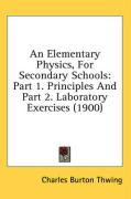 An Elementary Physics, for Secondary Schools: Part 1. Principles and Part 2. Laboratory Exercises (1900)