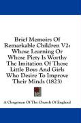 Brief Memoirs of Remarkable Children V2: Whose Learning or Whose Piety Is Worthy the Imitation of Those Little Boys and Girls Who Desire to Improve Th