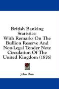 British Banking Statistics: With Remarks on the Bullion Reserve and Non-Legal Tender Note Circulation of the United Kingdom (1876)