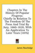 Chapters in the History of Popular Progress: Chiefly in Relation to the Freedom of the Press and Trial by Jury, 1660-1820, with an Application to Late