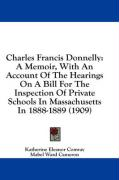 Charles Francis Donnelly: A Memoir, with an Account of the Hearings on a Bill for the Inspection of Private Schools in Massachusetts in 1888-188