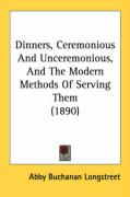 Dinners, Ceremonious and Unceremonious, and the Modern Methods of Serving Them (1890)