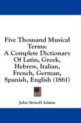 Five Thousand Musical Terms: A Complete Dictionary of Latin, Greek, Hebrew, Italian, French, German, Spanish, English (1861)
