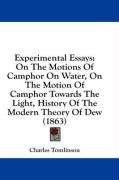 Experimental Essays: On the Motions of Camphor on Water, on the Motion of Camphor Towards the Light, History of the Modern Theory of Dew (1
