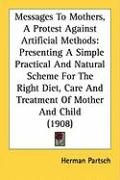 Messages to Mothers, a Protest Against Artificial Methods: Presenting a Simple Practical and Natural Scheme for the Right Diet, Care and Treatment of