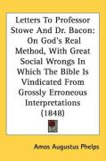 Letters to Professor Stowe and Dr. Bacon: On God's Real Method, with Great Social Wrongs in Which the Bible Is Vindicated from Grossly Erroneous Inter