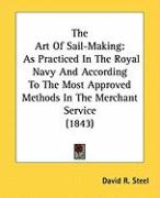 The Art of Sail-Making: As Practiced in the Royal Navy and According to the Most Approved Methods in the Merchant Service (1843)