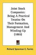 Joint Stock Companies: Being a Practical Treatise on Their Formation, Management and Winding-Up (1865)