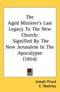 The Aged Minister's Last Legacy to the New Church: Signified by the New Jerusalem in the Apocalypse (1854)