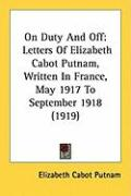 On Duty and Off: Letters of Elizabeth Cabot Putnam, Written in France, May 1917 to September 1918 (1919)