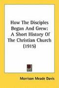 How the Disciples Began and Grew: A Short History of the Christian Church (1915)