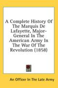 A Complete History of the Marquis de Lafayette, Major-General in the American Army in the War of the Revolution (1858)