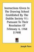 Instructions Given in the Drawing School Established by the Dublin Society V1: Pursuant to Their Resolution of February 4, 1768 (1769)