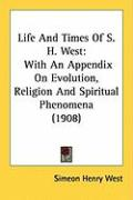 Life and Times of S. H. West: With an Appendix on Evolution, Religion and Spiritual Phenomena (1908)