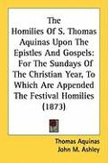 The Homilies of S. Thomas Aquinas Upon the Epistles and Gospels: For the Sundays of the Christian Year, to Which Are Appended the Festival Homilies (1
