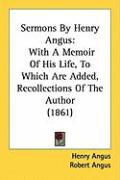 Sermons by Henry Angus: With a Memoir of His Life, to Which Are Added, Recollections of the Author (1861)