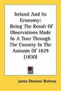 Ireland and Its Economy: Being the Result of Observations Made in a Tour Through the Country in the Autumn of 1829 (1830)