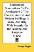 Professional Observations on the Architecture of the Principal Ancient and Modern Buildings in France and Italy: With Remarks on the Painting and Scul