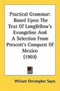 Practical Grammar: Based Upon the Text of Longfellow's Evangeline and a Selection from Prescott's Conquest of Mexico (1903)