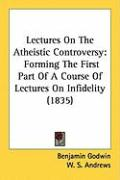 Lectures on the Atheistic Controversy: Forming the First Part of a Course of Lectures on Infidelity (1835)
