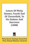Letters of Philip Dormer, Fourth Earl of Chesterfield, to His Godson and Successor (1890)