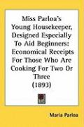 Miss Parloa's Young Housekeeper, Designed Especially to Aid Beginners: Economical Receipts for Those Who Are Cooking for Two or Three (1893)