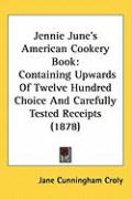 Jennie June's American Cookery Book: Containing Upwards of Twelve Hundred Choice and Carefully Tested Receipts (1878)