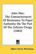 John Hus: The Commencement of Resistance to Papal Authority on the Part of the Inferior Clergy (1882)