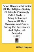 Select Historical Memoirs of the Religious Society of Friends, Commonly Called Quakers: Being a Succinct Account of Their Character and Course During