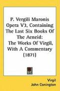 P. Vergili Maronis Opera V3, Containing the Last Six Books of the Aeneid: The Works of Virgil, with a Commentary (1871)