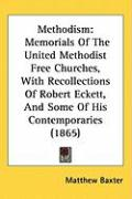 Methodism: Memorials of the United Methodist Free Churches, with Recollections of Robert Eckett, and Some of His Contemporaries (