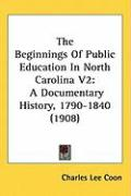 The Beginnings of Public Education in North Carolina V2: A Documentary History, 1790-1840 (1908)