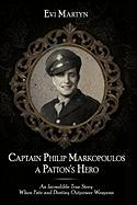 Captain Philip Markopoulos a Patton's Hero: An Incredible True Story When Fate and Destiny Outpower Weapons