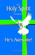 The Holy Spirit (in a Nut Shell) He's Awesome!