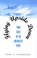 Flying Upside Down: True Tales of an Antarctic Pilot