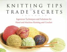 Knitting Tips & Trade Secrets: Ingenious Techniques and Solutions for Hand and Machine Knitting and Crochet