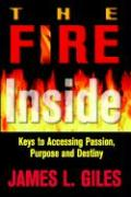 Fire Inside: Keys to Accessing Passion, Purpose and Destiny