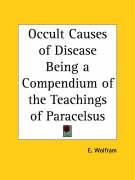 Occult Causes of Disease Being a Compendium of the Teachings of Paracelsus