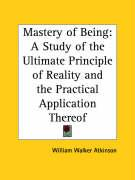 Mastery of Being: A Study of the Ultimate Principle of Reality and the Practical Application Thereof