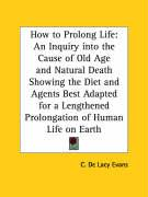 How to Prolong Life: An Inquiry Into the Cause of Old Age and Natural Death Showing the Diet and Agents Best Adapted for a Lengthened Prolo