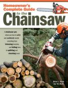 Homeowner's Complete Guide to the Chainsaw: A Chainsaw Pro Shows You How to Safely and Confidently Handle Everything from Trimming Branches and Fellin