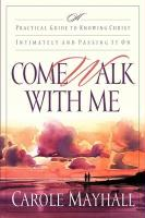 Come Walk with Me: A Practical Guide to Knowing Christ Intimately and Passing It on