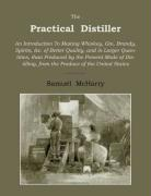 The Practical Distiller: An Introduction To Making Whiskey, Gin, Brandy, Spirits of Better Quality, and in Larger Quantities, Than Produced by the ... from the Produce of the United States