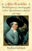 After Franklin After Franklin After Franklin After Franklin After Franklin: The Emergence of Autobiography in Post-Revolutionary Americathe Emergence