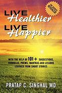Live Healthier, Live Happier: With the Help of 101+ Suggestions, Formulas, Poems, Mantras, and Lessons Learned from Short Stories