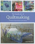 The Gentle Art of Quiltmaking: 15 Projects Inspired by Everyday Beauty