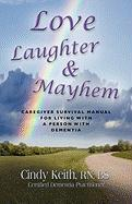 Love, Laughter & Mayhem: Caregiver Survival Manual for Living with a Person with Dementia