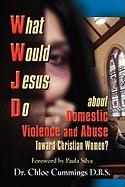 What Would Jesus Do about Domestic Violence and Abuse Towards Christian Women? - A Biblical and Research-Based Exploration for Church Leaders, Counsel