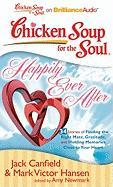 Chicken Soup for the Soul: Happily Ever After - 34 Stories of Finding the Right Mate, Gratitude, and Holding Memories Close to Your Heart